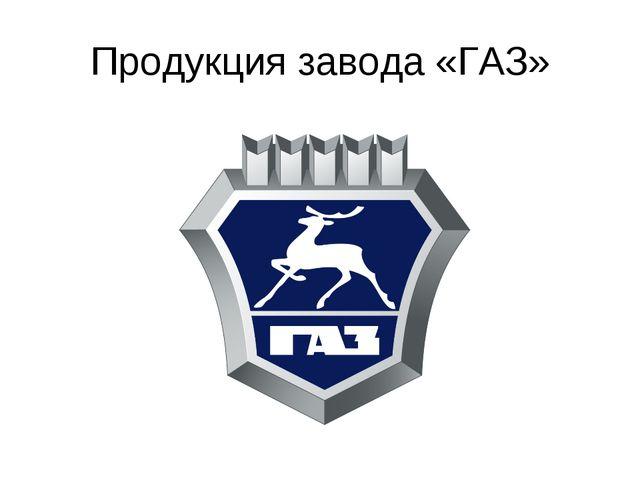 Продукция завода «ГАЗ»