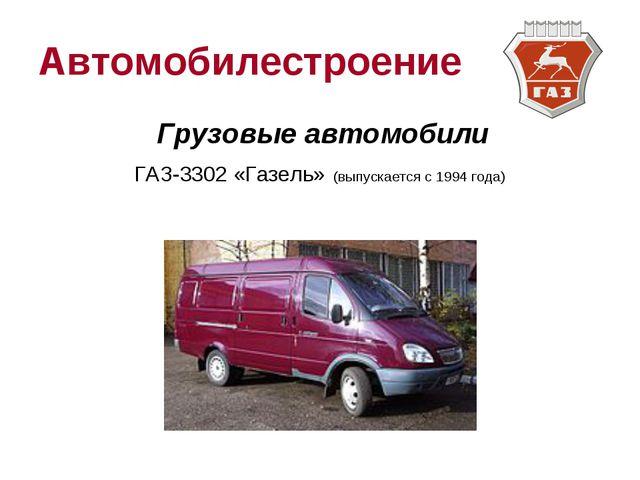 Автомобилестроение Грузовые автомобили ГАЗ-3302 «Газель» (выпускается с 1994...