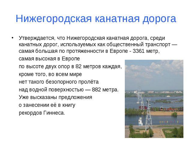 Нижегородская канатная дорога Утверждается, что Нижегородская канатная дорога...