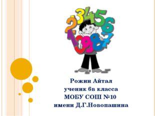 Рожин Айтал ученик 6в класса МОБУ СОШ №10 имени Д.Г.Новопашина