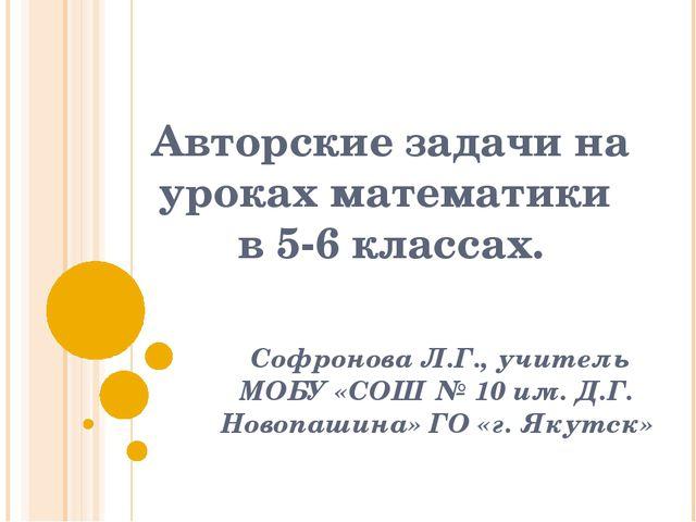 Авторские задачи на уроках математики в 5-6 классах. Софронова Л.Г., учитель...