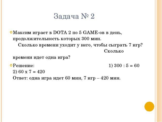 Задача № 2 Максим играет в DOTA 2 по 5 GAME-ов в день, продолжительность кото...