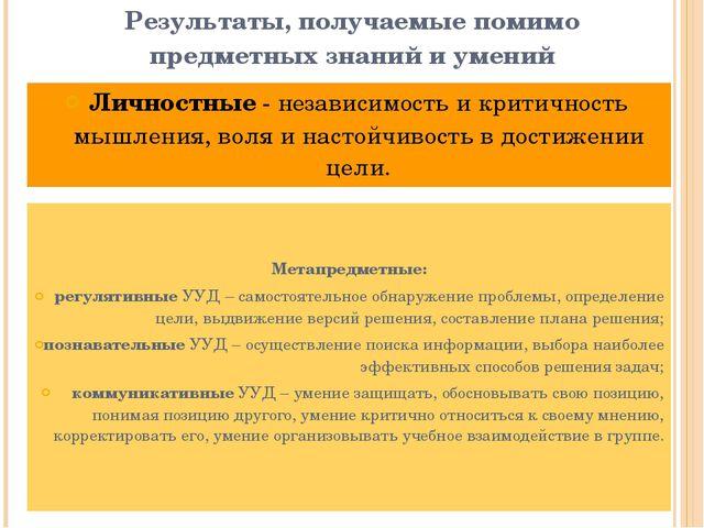 Результаты, получаемые помимо предметных знаний и умений Личностные - независ...