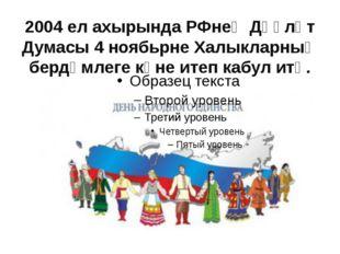 2004 ел ахырында РФнең Дәүләт Думасы 4 ноябьрне Халыкларның бердәмлеге көне и