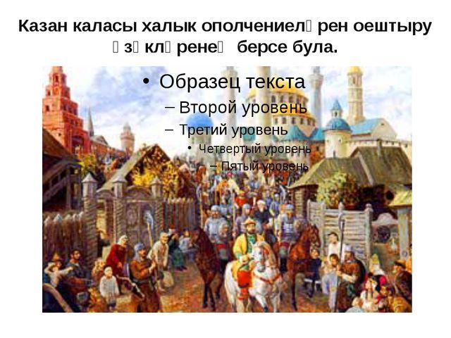 Казан каласы халык ополчениеләрен оештыру үзәкләренең берсе була.