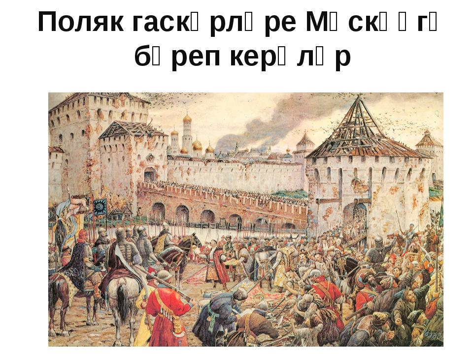 Поляк гаскәрләре Мәскәүгә бәреп керәләр