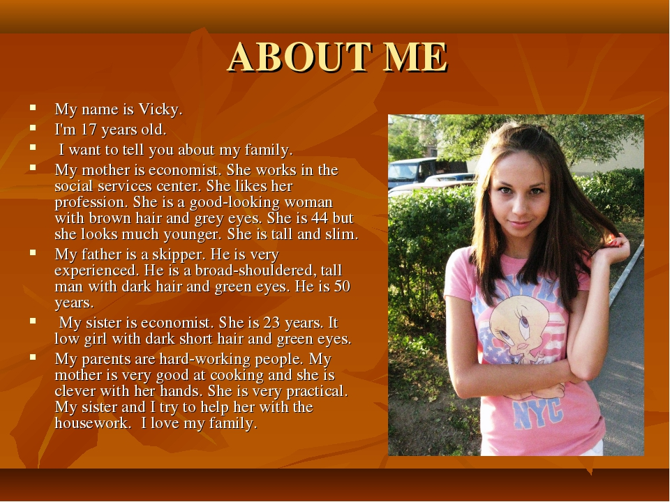 ABOUT ME My name is Vicky. I'm 17 years old. I want to tell you about my fami...