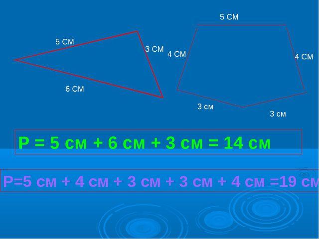 Р = 5 см + 6 см + 3 см = 14 см Р=5 см + 4 см + 3 см + 3 см + 4 см =19 см 5 СМ...