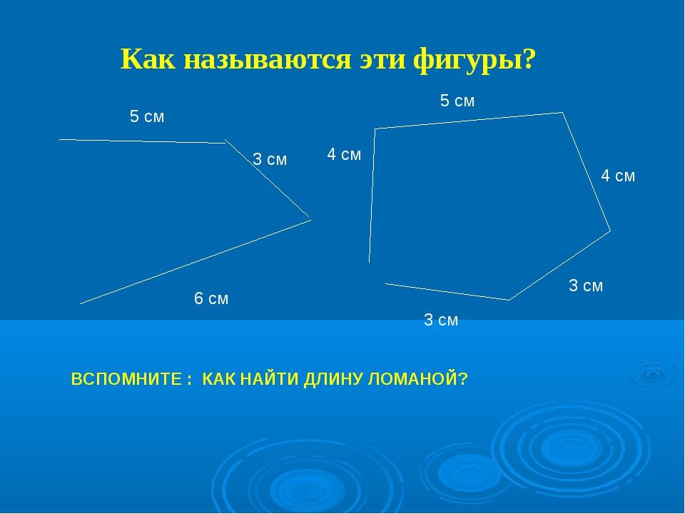 Как называются эти фигуры? 5 см 3 см 6 см 4 см 5 см 4 см 3 см ВСПОМНИТЕ : КАК...