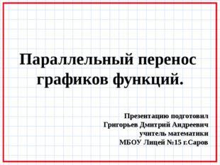 Параллельный перенос графиков функций. Презентацию подготовил Григорьев Дмитр