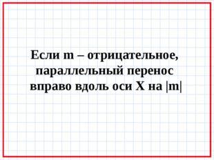 Если m – отрицательное, параллельный перенос вправо вдоль оси X на |m|