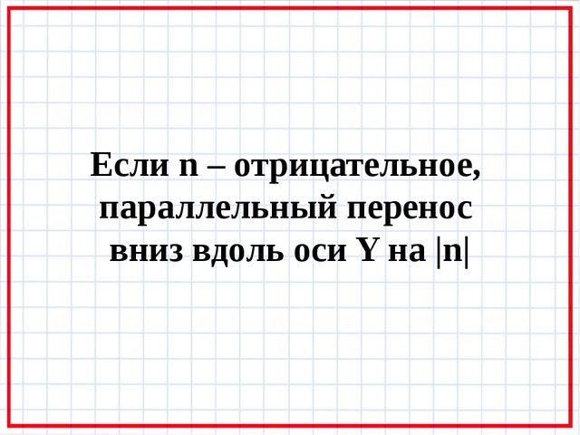 Если n – отрицательное, параллельный перенос вниз вдоль оси Y на |n|