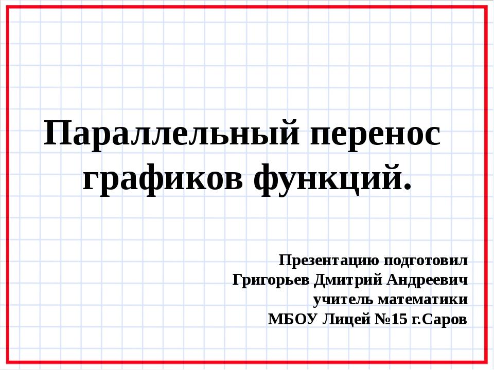 Параллельный перенос графиков функций. Презентацию подготовил Григорьев Дмитр...