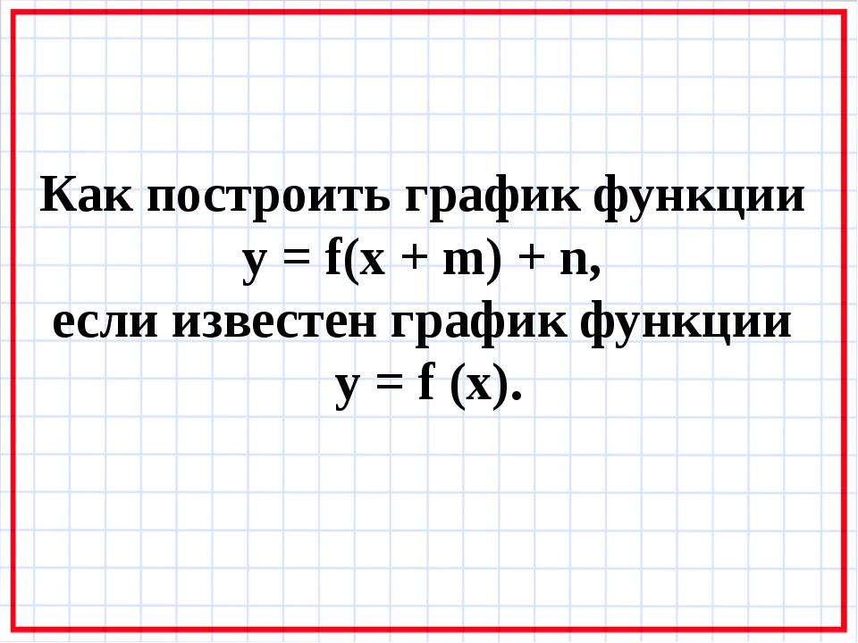 Как построить график функции y = f(x + m) + n, если известен график функции y...