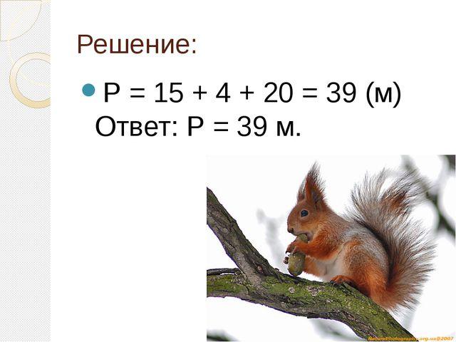 Решение: Р = 15 + 4 + 20 = 39 (м) Ответ: Р = 39 м.