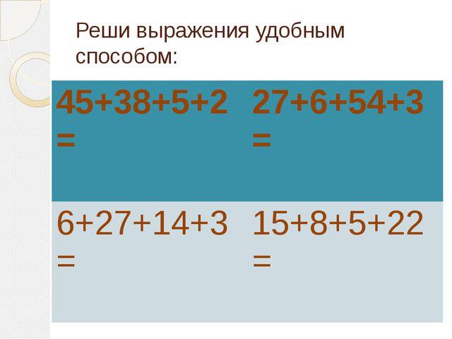 Реши выражения удобным способом:  45+38+5+2= 27+6+54+3= 6+27+14+3= 15+8...