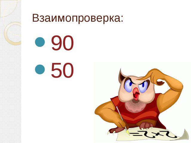 Взаимопроверка: 90 50