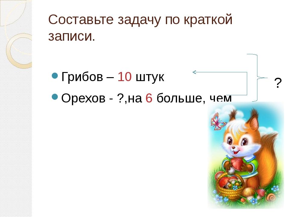 Составьте задачу по краткой записи. Грибов – 10 штук Орехов - ?,на 6 больше,...