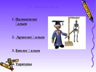 Үй тапсырмасы: Палеонтолог ғалым Археолог ғалым Биолог ғалым Тарихшы