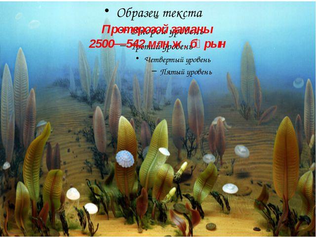 Протерозой заманы 2500—542 млн ж. бұрын