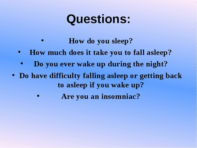 Questions: How do you sleep? How much does it take you to fall asleep? Do you...