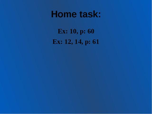 Home task: Ex: 10, p: 60 Ex: 12, 14, p: 61