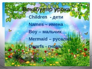 Children - дети Names – имена Boy – мальчик Mermaid – русалка Dwarfs - гномы