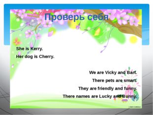 She is Kerry. Her dog is Cherry. We are Vicky and Bart. There pets are smart.