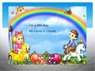 i`m a little boy. My name is Charlie.