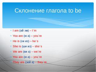 I am (ай эм) – I`m You are (ю а) – you`re He is (хи из) – he`s She is (ши из)