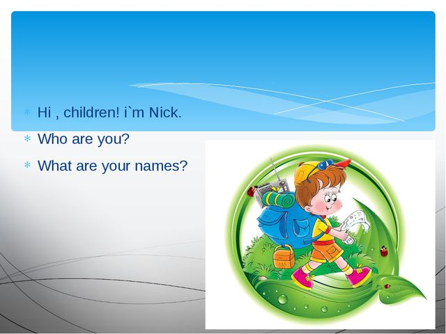 Hi , children! i`m Nick. Who are you? What are your names?