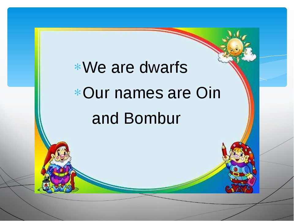 We are dwarfs Our names are Oin and Bombur