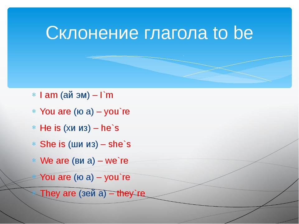 I am (ай эм) – I`m You are (ю а) – you`re He is (хи из) – he`s She is (ши из)...