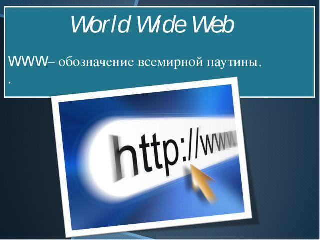 WWW– обозначение всемирной паутины. . World Wide Web