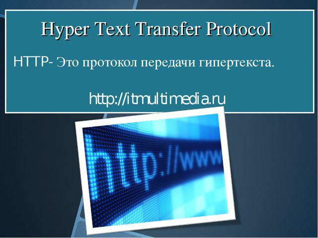 HTTP- Это протокол передачи гипертекста. http://itmultimedia.ru Hyper Text T...