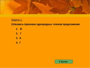 Задача 1. Назвать признаки однородных членов предложения. 1. В 2. Г 3. А 4.