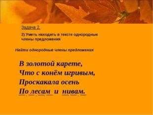 Задача 2. 2) Уметь находить в тексте однородные члены предложения Найти одно