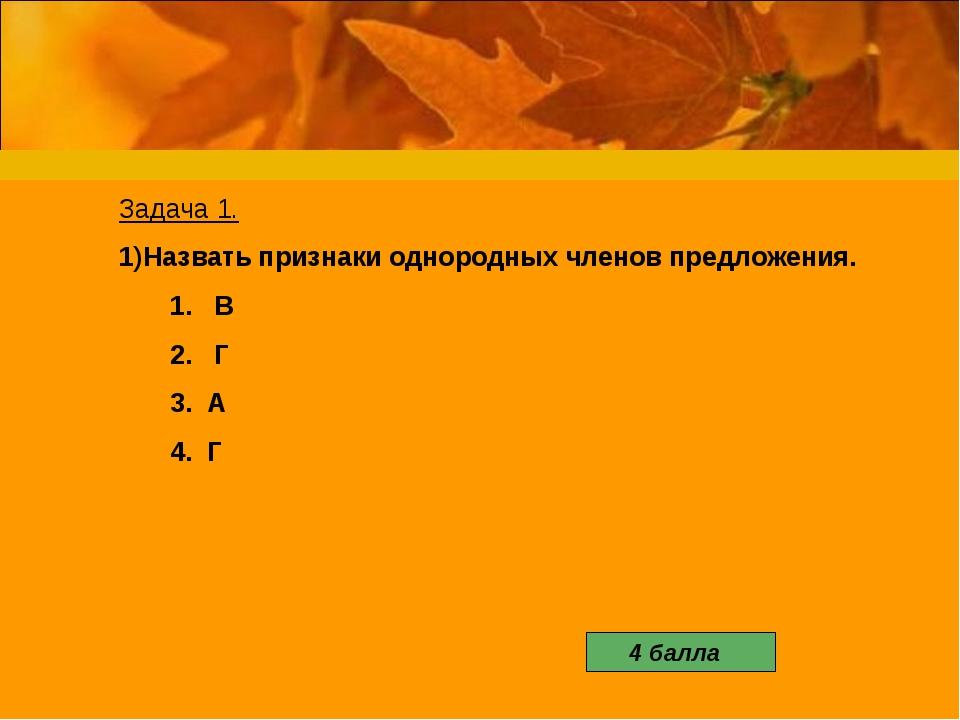 Задача 1. Назвать признаки однородных членов предложения. 1. В 2. Г 3. А 4....
