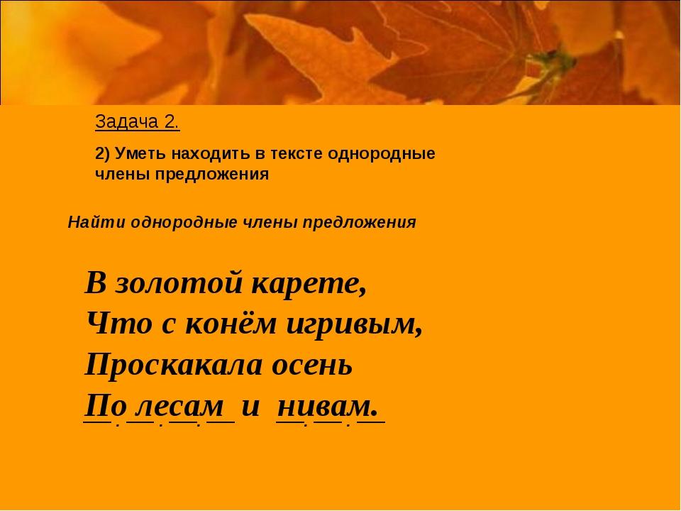 Задача 2. 2) Уметь находить в тексте однородные члены предложения Найти одно...