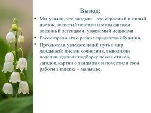 Вывод: Мы узнали, что ландыш – это скромный и милый цветок, воспетый поэтами