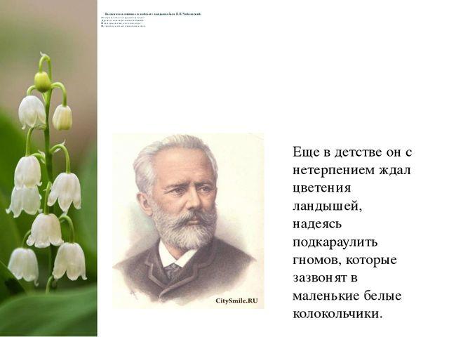 Пылким поклонником майского ландыша был П.И.Чайковский. О ландыш, отчего так...