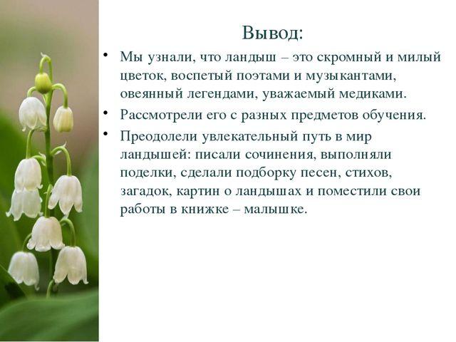 Вывод: Мы узнали, что ландыш – это скромный и милый цветок, воспетый поэтами...
