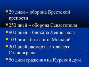 29 дней – оборона Брестской крепости 250 дней – оборона Севастополя 900 дней