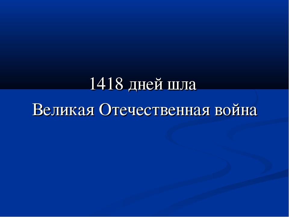 1418 дней шла Великая Отечественная война
