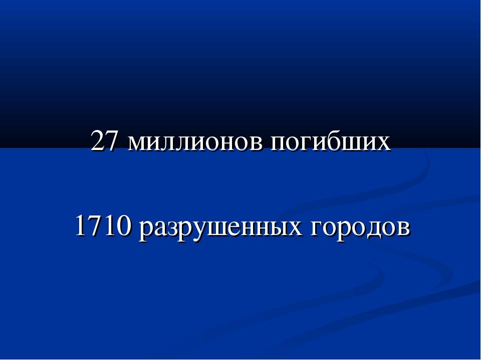 27 миллионов погибших 1710 разрушенных городов