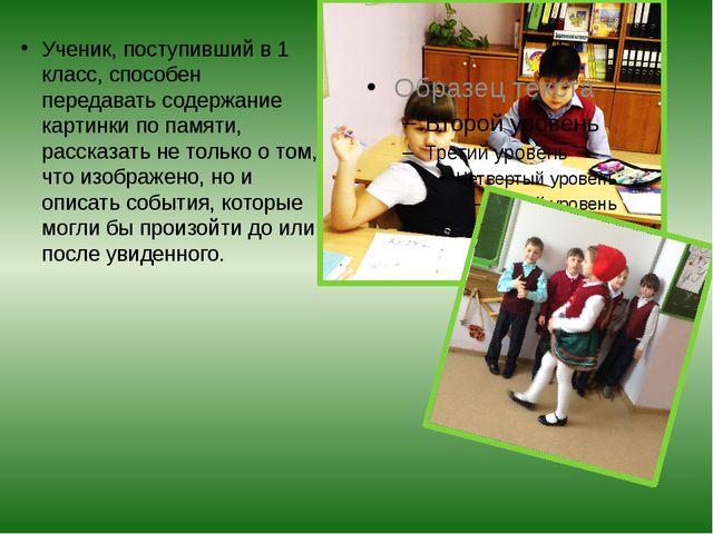 Ученик, поступивший в 1 класс, способен передавать содержание картинки по пам...