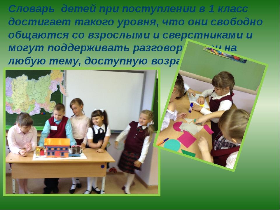 Словарь детей при поступлении в 1 класс достигает такого уровня, что они своб...