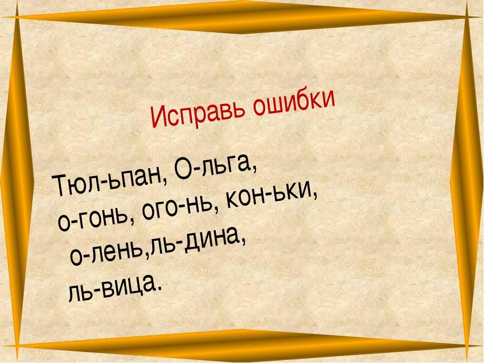 Исправь ошибки Тюл-ьпан, О-льга, о-гонь, ого-нь, кон-ьки, о-лень,ль-дина, ль-...
