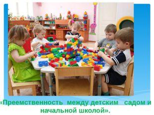 «Преемственность между детским садом и начальной школой».
