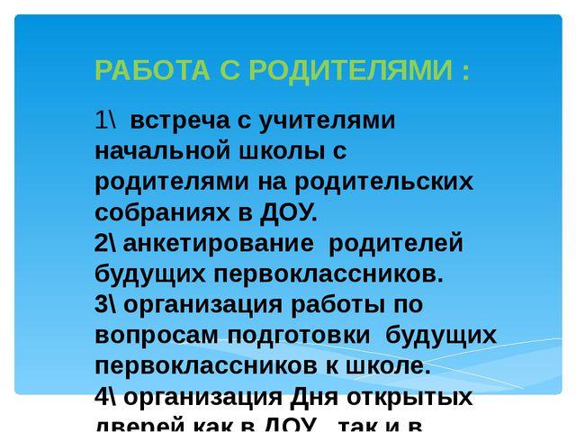 РАБОТА С РОДИТЕЛЯМИ : 1\ встреча с учителями начальной школы с родителями на...